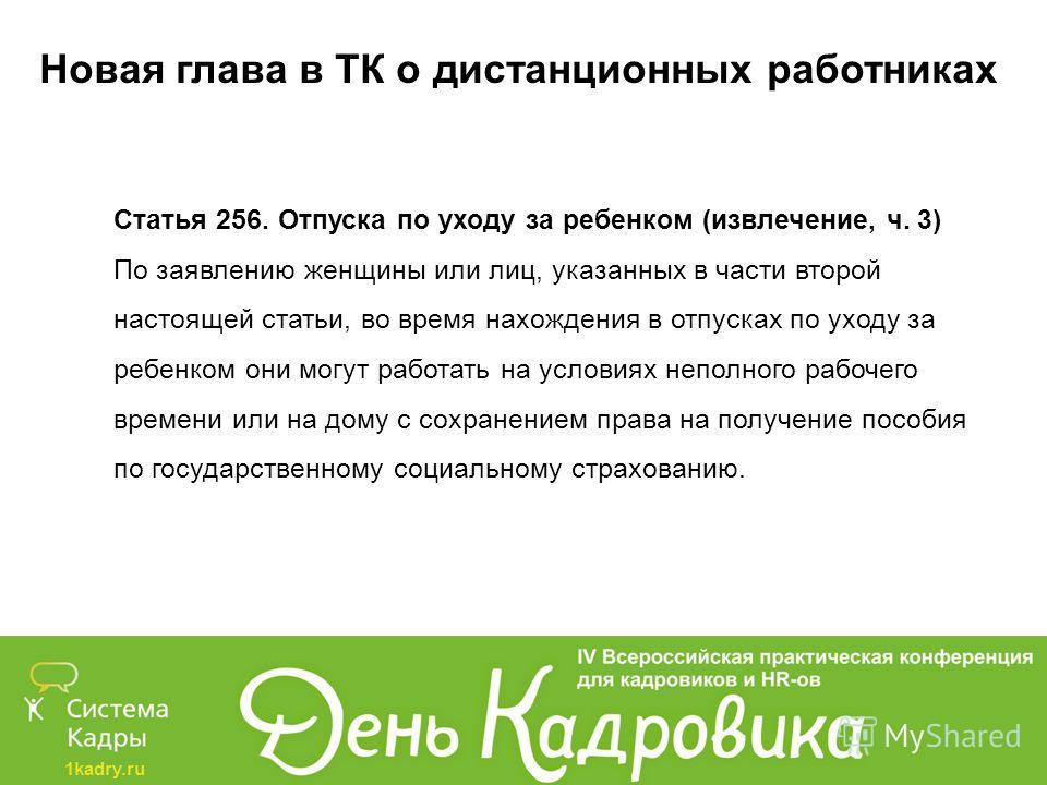1kadry.ru Новая глава в ТК о дистанционных работниках Статья 256. Отпуска по уходу за ребенком (извлечение, ч. 3) По заявлению женщины или лиц, указанных в части второй настоящей статьи, во время нахождения в отпусках по уходу за ребенком они могут р