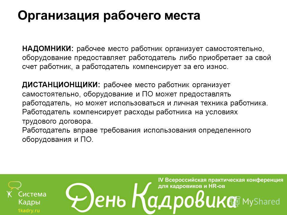 1kadry.ru Организация рабочего места НАДОМНИКИ: рабочее место работник организует самостоятельно, оборудование предоставляет работодатель либо приобретает за свой счет работник, а работодатель компенсирует за его износ. ДИСТАНЦИОНЩИКИ: рабочее место