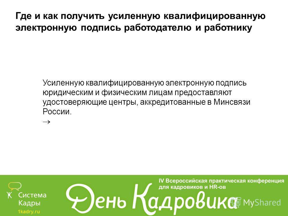 1kadry.ru Где и как получить усиленную квалифицированную электронную подпись работодателю и работнику Усиленную квалифицированную электронную подпись юридическим и физическим лицам предоставляют удостоверяющие центры, аккредитованные в Минсвязи Росси