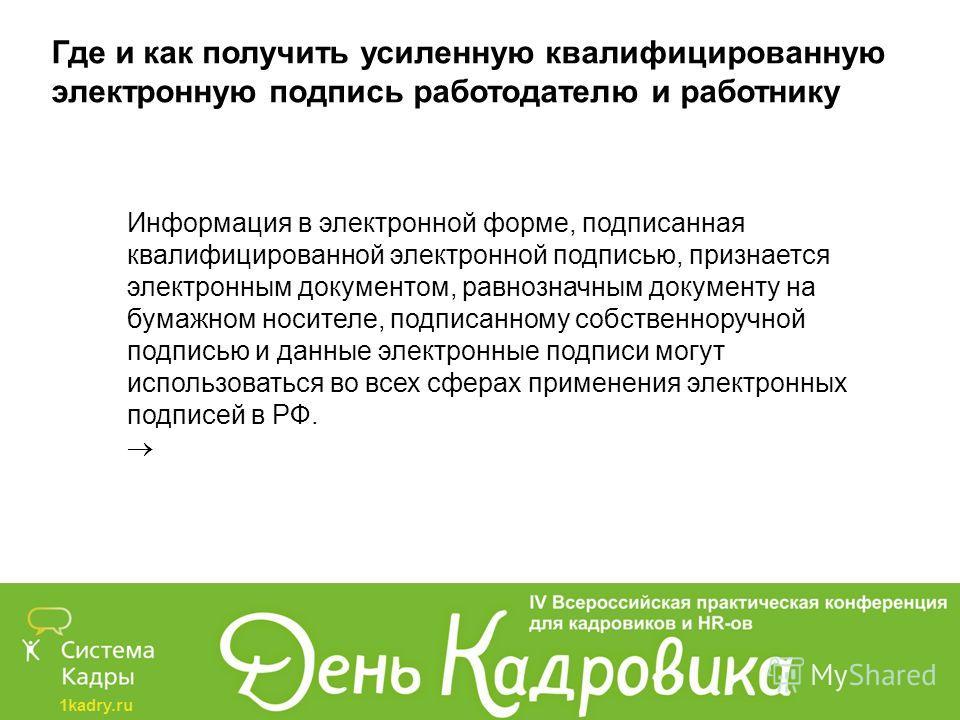 1kadry.ru Где и как получить усиленную квалифицированную электронную подпись работодателю и работнику Информация в электронной форме, подписанная квалифицированной электронной подписью, признается электронным документом, равнозначным документу на бум