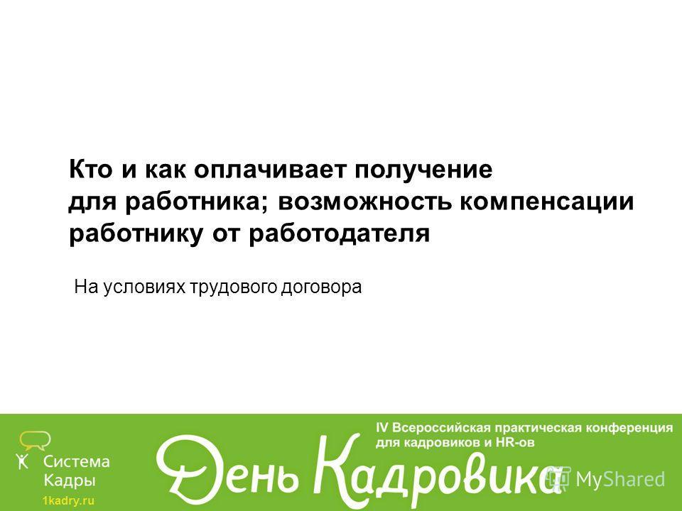 1kadry.ru Кто и как оплачивает получение для работника; возможность компенсации работнику от работодателя На условиях трудового договора