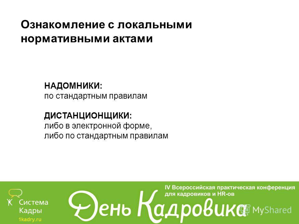 1kadry.ru Ознакомление с локальными нормативными актами НАДОМНИКИ: по стандартным правилам ДИСТАНЦИОНЩИКИ: либо в электронной форме, либо по стандартным правилам