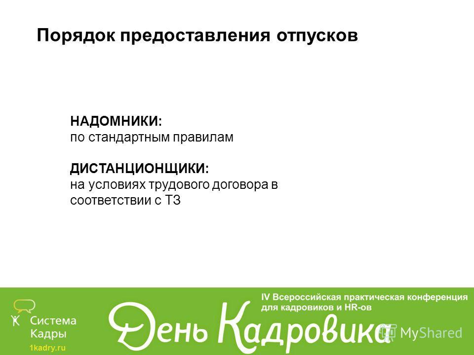 1kadry.ru Порядок предоставления отпусков НАДОМНИКИ: по стандартным правилам ДИСТАНЦИОНЩИКИ: на условиях трудового договора в соответствии с ТЗ
