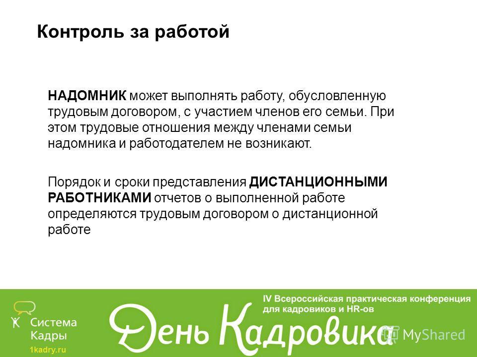 1kadry.ru Контроль за работой НАДОМНИК может выполнять работу, обусловленную трудовым договором, с участием членов его семьи. При этом трудовые отношения между членами семьи надомника и работодателем не возникают. Порядок и сроки представления ДИСТАН