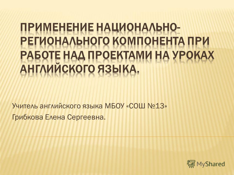 Учитель английского языка МБОУ «СОШ 13» Грибкова Елена Сергеевна.
