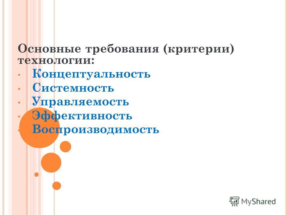 Основные требования (критерии) технологии: Концептуальность Системность Управляемость Эффективность Воспроизводимость