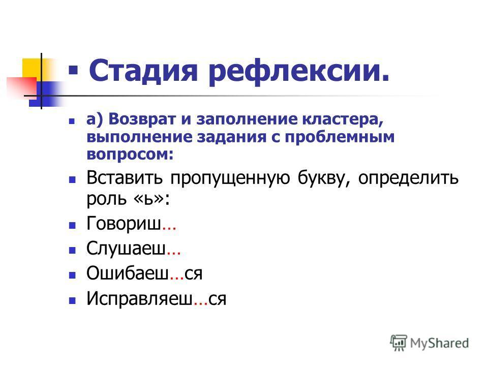 Стадия рефлексии. а) Возврат и заполнение кластера, выполнение задания с проблемным вопросом: Вставить пропущенную букву, определить роль «ь»: Говориш… Слушаеш… Ошибаеш…ся Исправляеш…ся