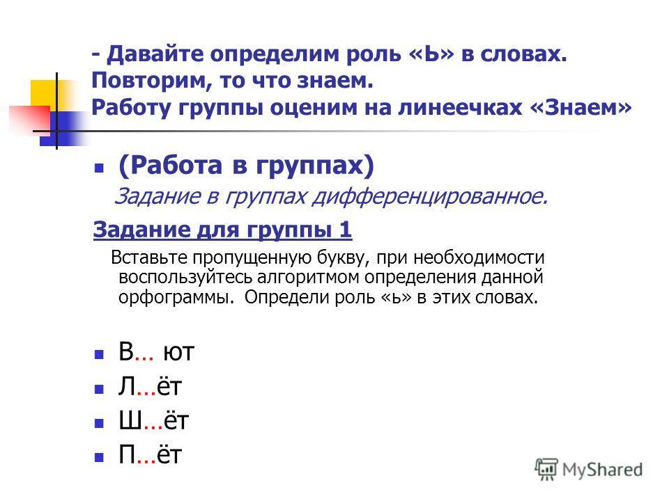 - Давайте определим роль «Ь» в словах. Повторим, то что знаем. Работу группы оценим на линеечках «Знаем» (Работа в группах) Задание в группах дифференцированное. Задание для группы 1 Вставьте пропущенную букву, при необходимости воспользуйтесь алгори