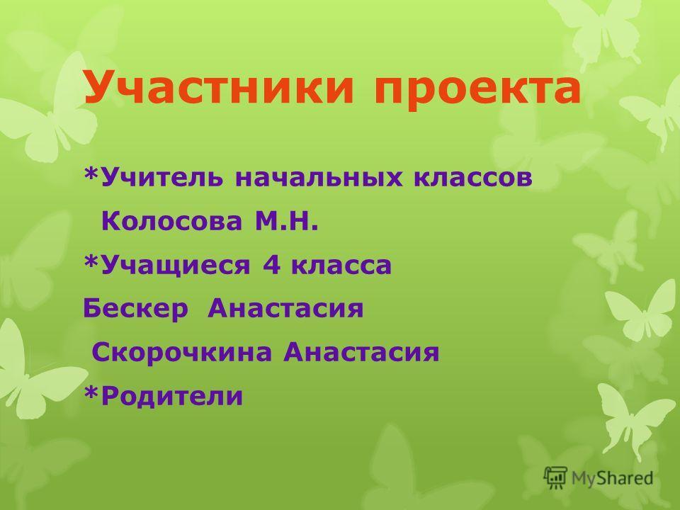 Участники проекта *Учитель начальных классов Колосова М.Н. *Учащиеся 4 класса Бескер Анастасия Скорочкина Анастасия *Родители