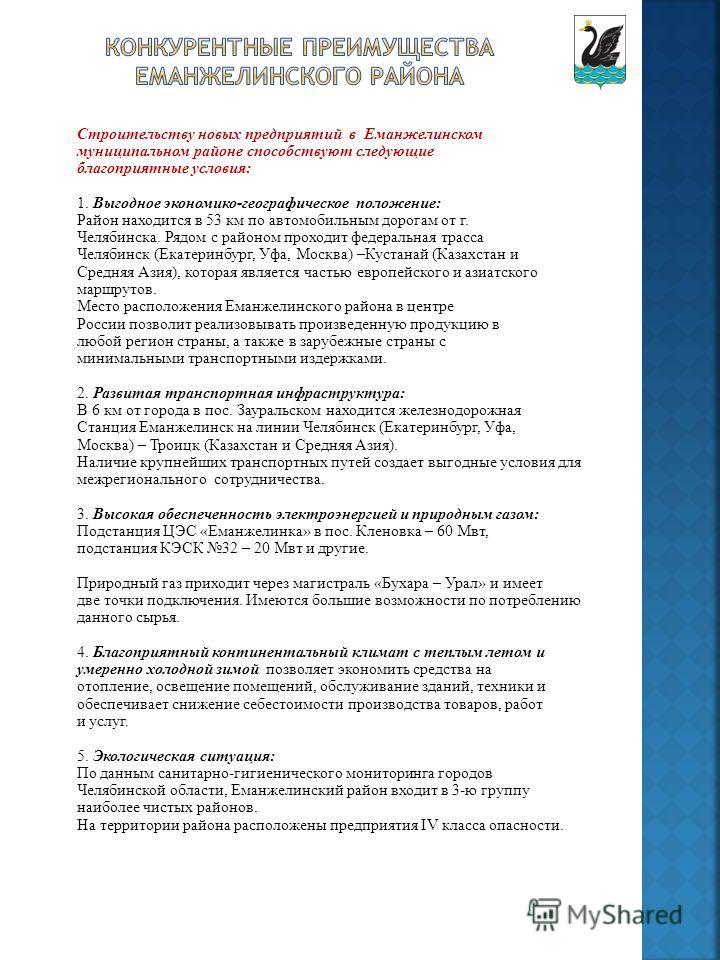 Строительству новых предприятий в Еманжелинском муниципальном районе способствуют следующие благоприятные условия: 1. Выгодное экономико-географическое положение: Район находится в 53 км по автомобильным дорогам от г. Челябинска. Рядом с районом прох