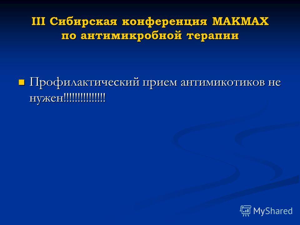 III Cибирская конференция МАКМАХ по антимикробной терапии Профилактический прием антимикотиков не нужен!!!!!!!!!!!!!!! Профилактический прием антимикотиков не нужен!!!!!!!!!!!!!!!