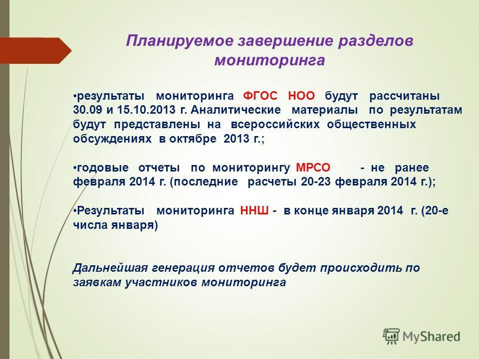 Планируемое завершение разделов мониторинга результаты мониторинга ФГОС НОО будут рассчитаны 30.09 и 15.10.2013 г. Аналитические материалы по результатам будут представлены на всероссийских общественных обсуждениях в октябре 2013 г.; годовые отчеты п
