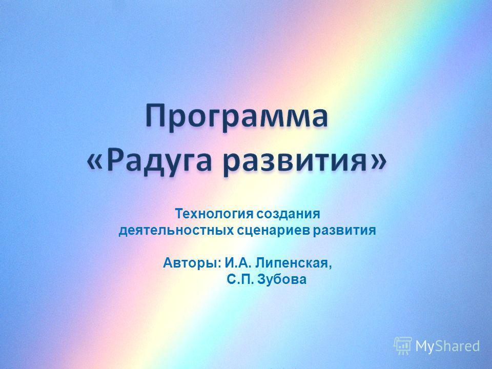 Технология создания деятельностных сценариев развития Авторы: И.А. Липенская, С.П. Зубова
