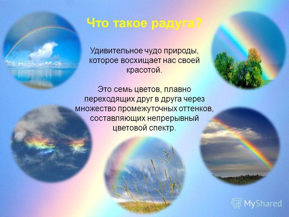 Что такое радуга? Удивительное чудо природы, которое восхищает нас своей красотой. Это семь цветов, плавно переходящих друг в друга через множество промежуточных оттенков, составляющих непрерывный цветовой спектр.