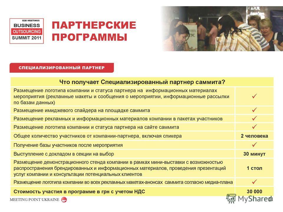 ПАРТНЕРСКИЕ ПРОГРАММЫ B2B MEETINGS BUSINESS OUTSOURCING SUMMIT 2011 MEETING POINT UKRAINE СПЕЦИАЛИЗИРОВАННЫЙ ПАРТНЕР Что получает Специализированный партнер саммита? Размещение логотипа компании и статуса партнера на информационных материалах меропри