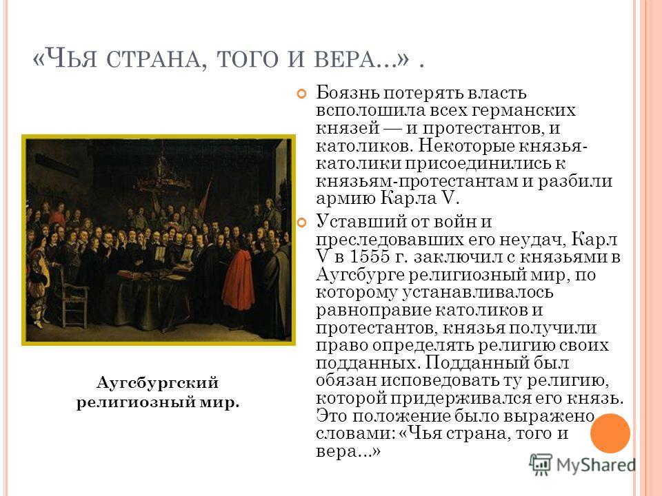 «Ч ЬЯ СТРАНА, ТОГО И ВЕРА...». После разгрома Крестьянской войны началась княжеская, или умеренная, Реформация. Вся Германия оказалась ввергнутой в вооруженное противостояние, князья и дворяне раскололись на два лагеря. В 1529 г. император Карл V под
