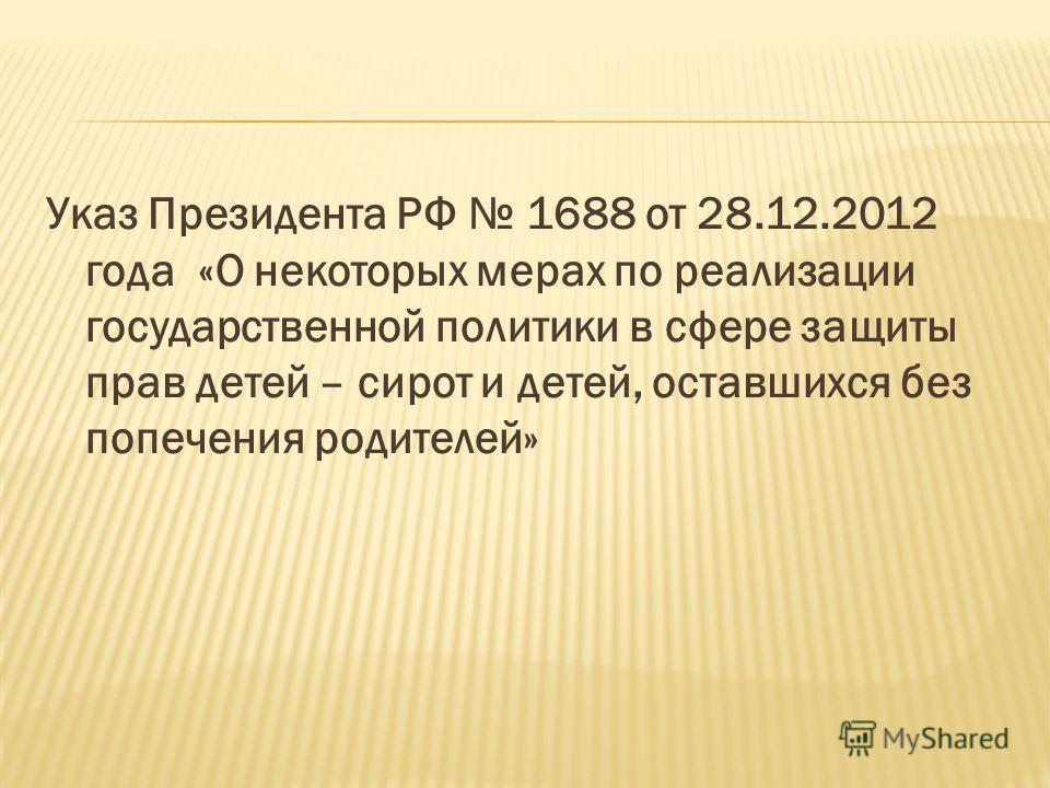 Указ Президента РФ 1688 от 28.12.2012 года «О некоторых мерах по реализации государственной политики в сфере защиты прав детей – сирот и детей, оставшихся без попечения родителей»