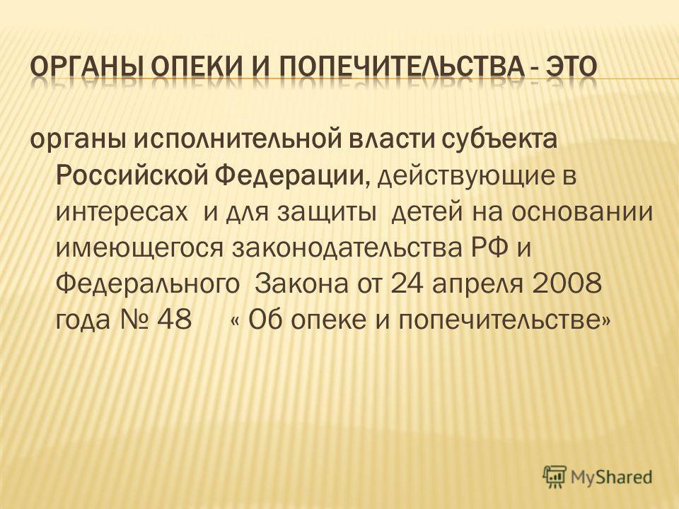 органы исполнительной власти субъекта Российской Федерации, действующие в интересах и для защиты детей на основании имеющегося законодательства РФ и Федерального Закона от 24 апреля 2008 года 48 « Об опеке и попечительстве»