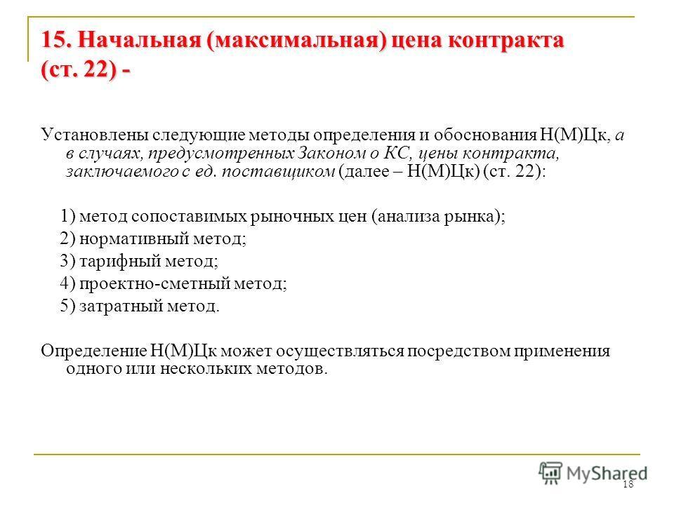 18 15. Начальная (максимальная) цена контракта (ст. 22) - Установлены следующие методы определения и обоснования Н(М)Цк, а в случаях, предусмотренных Законом о КС, цены контракта, заключаемого с ед. поставщиком (далее – Н(М)Цк) (ст. 22): 1) метод соп