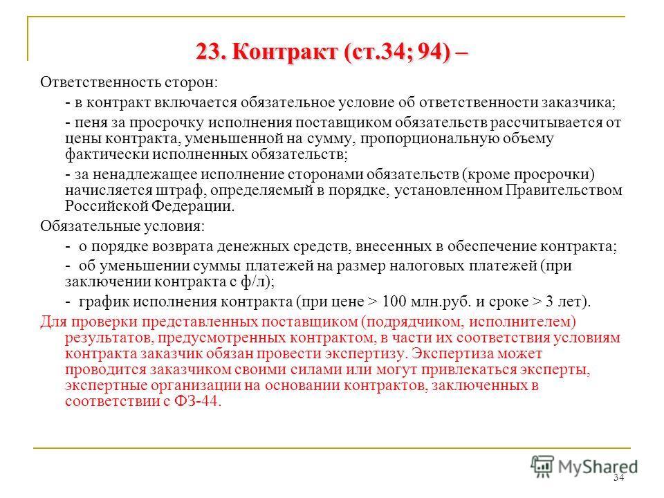 34 23. Контракт (ст.34; 94) – Ответственность сторон: - в контракт включается обязательное условие об ответственности заказчика; - пеня за просрочку исполнения поставщиком обязательств рассчитывается от цены контракта, уменьшенной на сумму, пропорцио