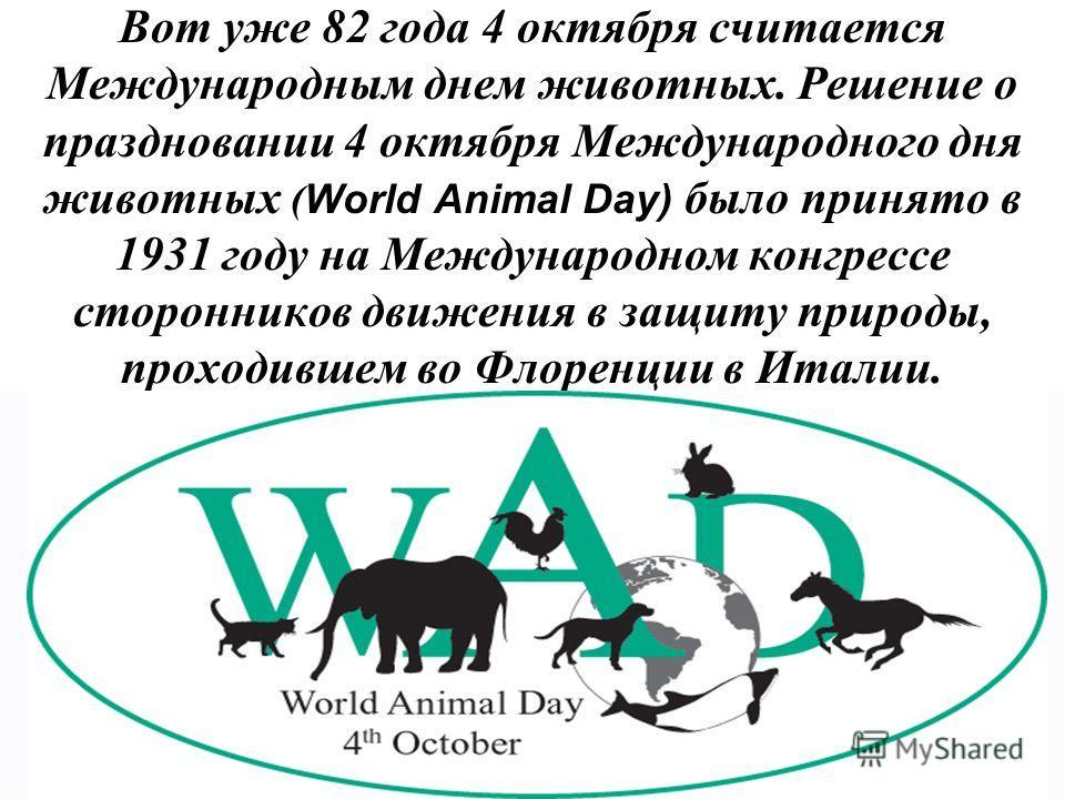 Вот уже 82 года 4 октября считается Международным днем животных. Решение о праздновании 4 октября Международного дня животных ( World Animal Day) было принято в 1931 году на Международном конгрессе сторонников движения в защиту природы, проходившем в