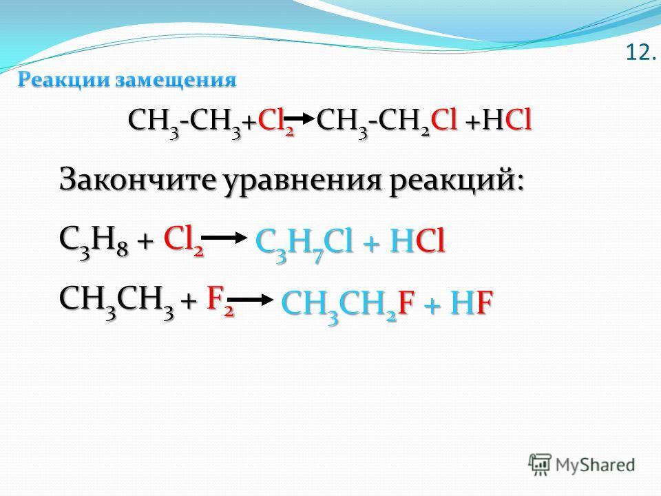 CH 3 -CH 3 +Cl 2 CH 3 -CH 2 Cl +HCl Закончите уравнения реакций: С 3 Н 8 + Cl 2 CH 3 CH 3 + F 2 С 3 Н 7 Сl + HCl CH 3 CH 2 F + HF 12.12.