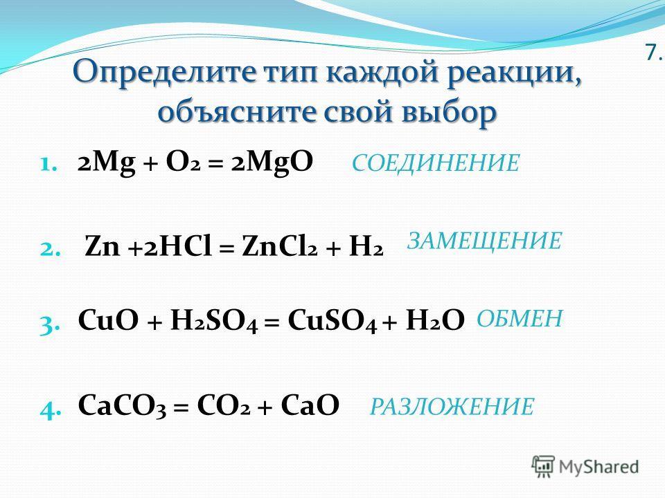 1. 2Mg + O 2 = 2MgO 2. Zn +2HCl = ZnCl 2 + H 2 3. CuO + H 2 SO 4 = CuSO 4 + H 2 O 4. CaCO 3 = CO 2 + CaO СОЕДИНЕНИЕ 7. Определите тип каждой реакции, объясните свой выбор ЗАМЕЩЕНИЕ ОБМЕН РАЗЛОЖЕНИЕ