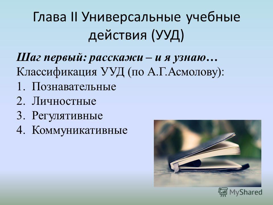 Глава II Универсальные учебные действия (УУД) Шаг первый: расскажи – и я узнаю… Классификация УУД (по А.Г.Асмолову): 1.Познавательные 2.Личностные 3.Регулятивные 4.Коммуникативные
