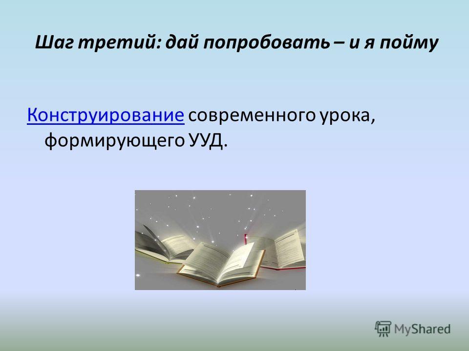 Шаг третий: дай попробовать – и я пойму КонструированиеКонструирование современного урока, формирующего УУД.