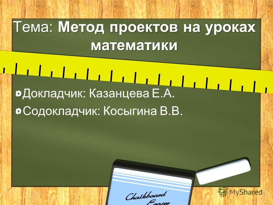 Тема: Метод проектов на уроках математики Докладчик: Казанцева Е.А. Содокладчик: Косыгина В.В.