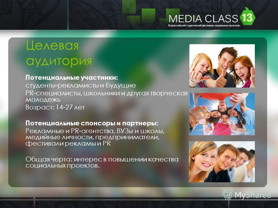 Целевая аудитория Потенциальные участники: студенты-рекламисты и будущие PR-специалисты, школьники и другая творческая молодежь Возраст: 14-27 лет Потенциальные спонсоры и партнеры: Рекламные и PR-агентства, ВУЗы и школы, медийные личности, предприни