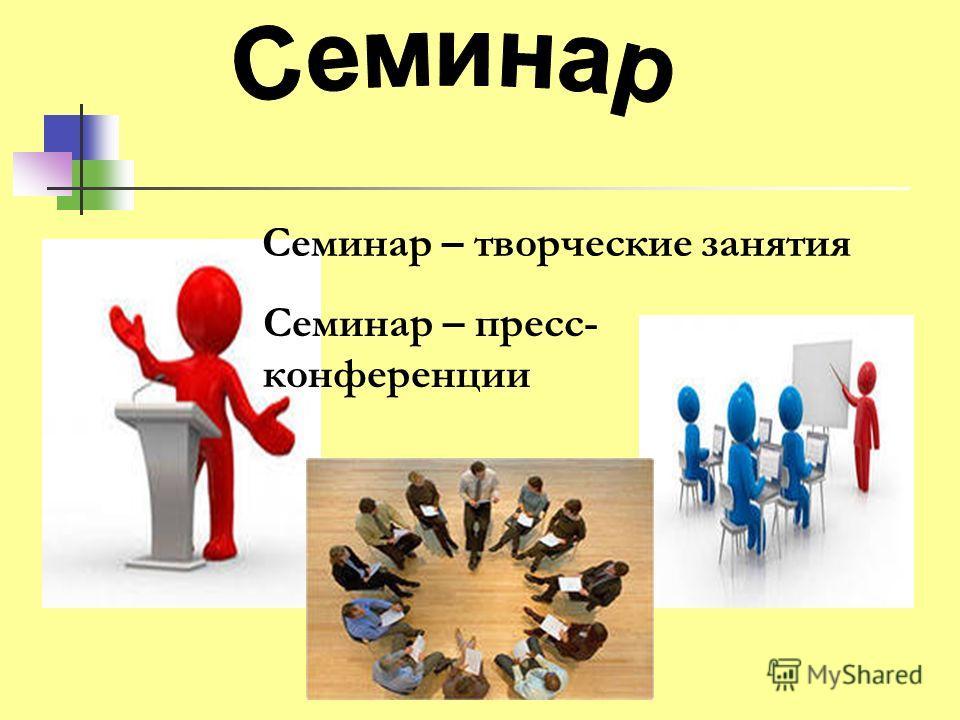 Семинар – творческие занятия Семинар – пресс- конференции