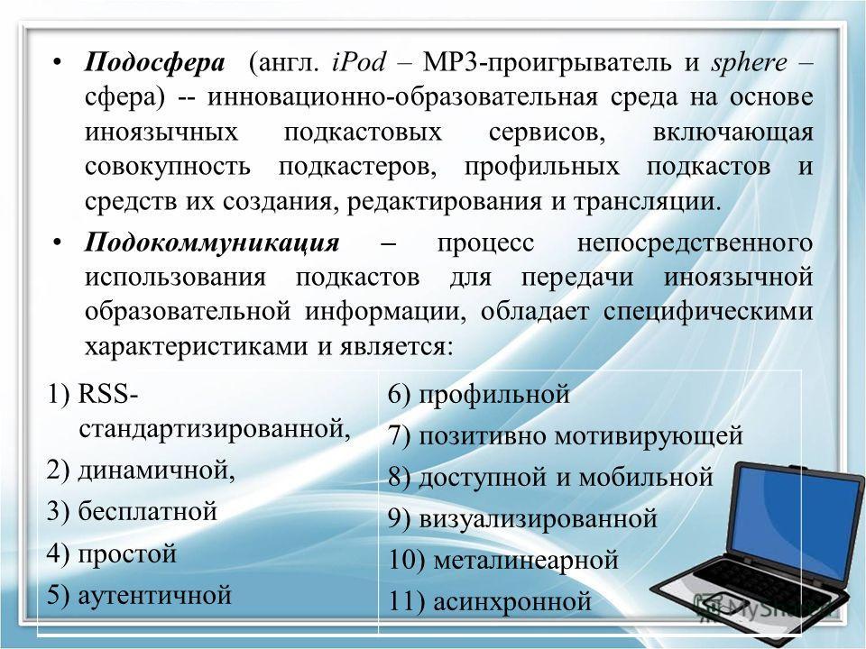 Подосфера (англ. iPod – МР3-проигрыватель и sphere – сфера) -- инновационно-образовательная среда на основе иноязычных подкастовых сервисов, включающая совокупность подкастеров, профильных подкастов и средств их создания, редактирования и трансляции.