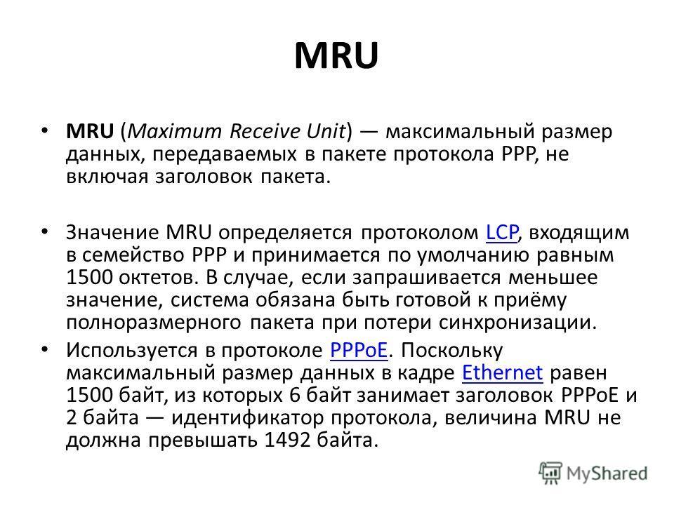 MRU MRU (Maximum Receive Unit) максимальный размер данных, передаваемых в пакете протокола PPP, не включая заголовок пакета. Значение MRU определяется протоколом LCP, входящим в семейство PPP и принимается по умолчанию равным 1500 октетов. В случае,