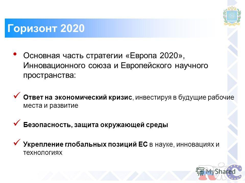 Горизонт 2020 Основная часть стратегии «Европа 2020», Инновационного союза и Европейского научного пространства: Ответ на экономический кризис, инвестируя в будущие рабочие места и развитие Безопасность, защита окружающей среды Укрепление глобальных