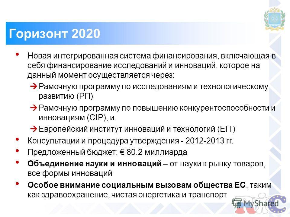 Горизонт 2020 Новая интегрированная система финансирования, включающая в себя финансирование исследований и инноваций, которое на данный момент осуществляется через: Рамочную программу по исследованиям и технологическому развитию (РП) Рамочную програ
