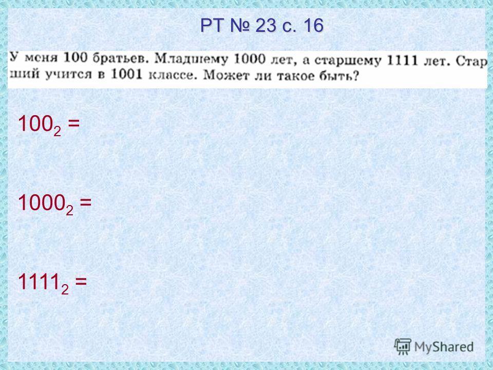 100 2 = 1000 2 = 1111 2 = РТ 23 с. 16