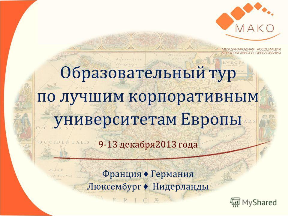 Образовательный тур по лучшим корпоративным университетам Европы 9-13 декабря2013 года Франция Германия Люксембург Нидерланды