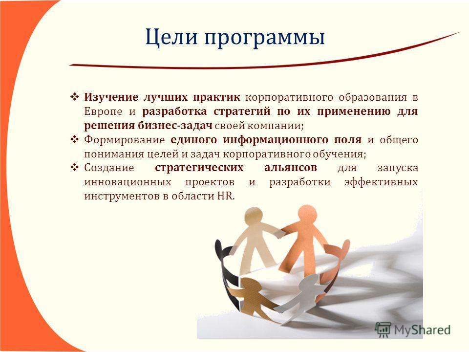 Цели программы Изучение лучших практик корпоративного образования в Европе и разработка стратегий по их применению для решения бизнес-задач своей компании; Формирование единого информационного поля и общего понимания целей и задач корпоративного обуч
