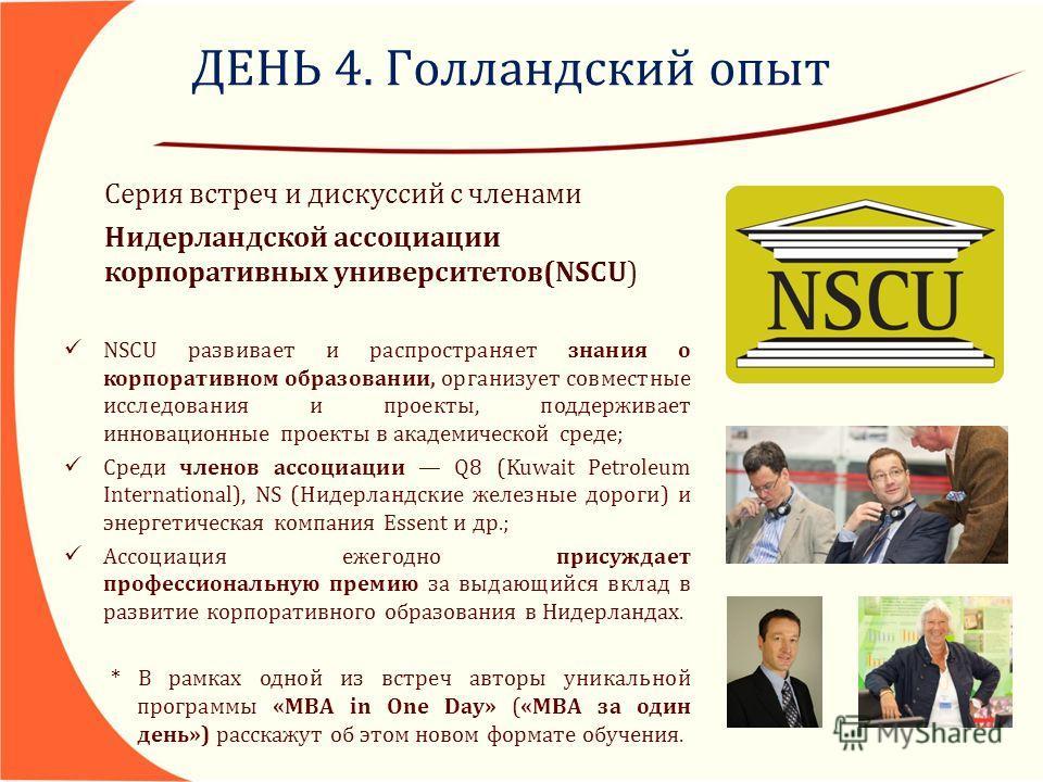 ДЕНЬ 4. Голландский опыт Серия встреч и дискуссий с членами Нидерландской ассоциации корпоративных университетов(NSCU) NSCU развивает и распространяет знания о корпоративном образовании, организует совместные исследования и проекты, поддерживает инно