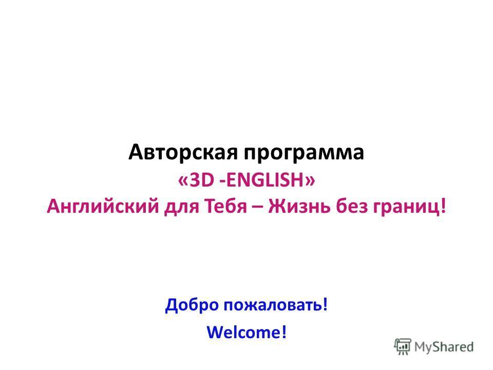 Авторская программа «3D -ENGLISH» Английский для Тебя – Жизнь без границ! Добро пожаловать! Welcome!