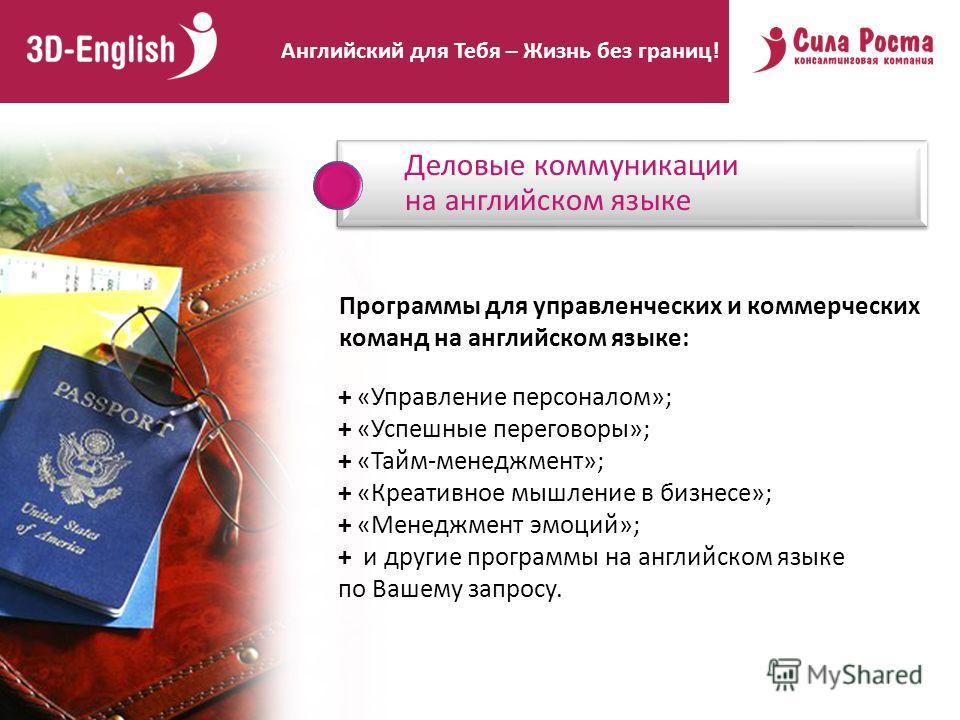 Деловые коммуникации на английском языке Программы для управленческих и коммерческих команд на английском языке: Английский для Тебя – Жизнь без границ! + «Управление персоналом»; + «Успешные переговоры»; + «Тайм-менеджмент»; + «Креативное мышление в