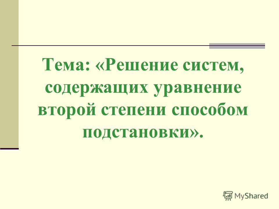Тема: «Решение систем, содержащих уравнение второй степени способом подстановки».