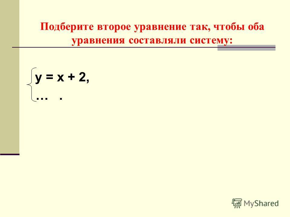 Подберите второе уравнение так, чтобы оба уравнения составляли систему: у = х + 2, ….