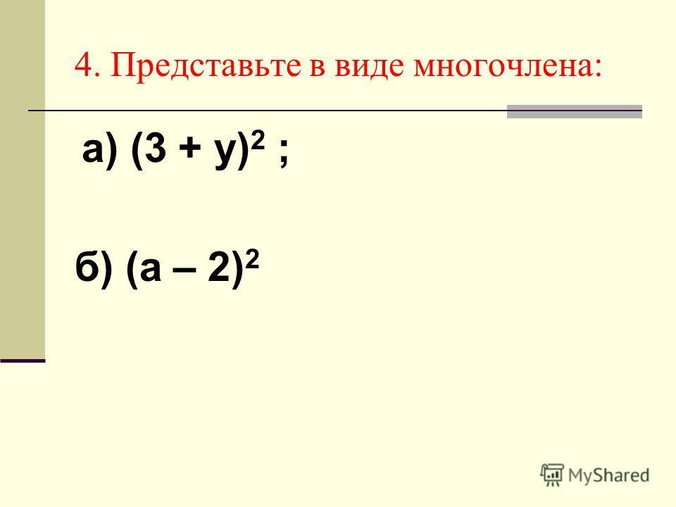 4. Представьте в виде многочлена: а) (3 + у) 2 ; б) (а – 2) 2