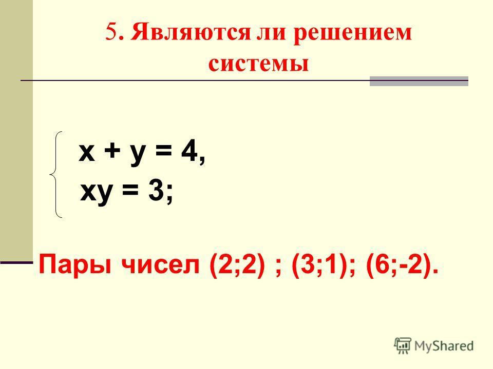 5. Являются ли решением системы х + у = 4, ху = 3; Пары чисел (2;2) ; (3;1); (6;-2).
