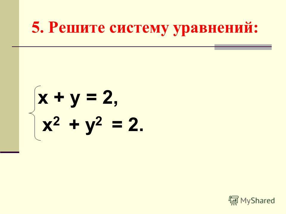 5. Решите систему уравнений: х + у = 2, х 2 + у 2 = 2.