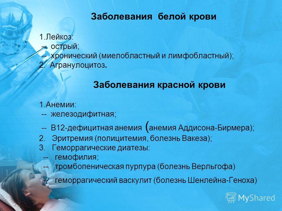 Заболевания белой крови 1.Лейкоз: -- острый; -- хронический (миелобластный и лимфобластный); 2. Агранулоцитоз. Заболевания красной крови 1.Анемии: -- железодифитная; -- В12-дефицитная анемия ( анемия Аддисона-Бирмера); 2. Эритремия (полицитемия, боле
