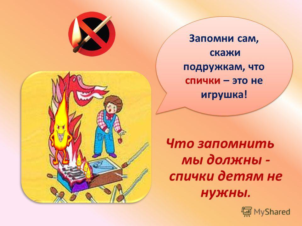 Если спички в руки взял, сразу ты опасным стал- Ведь огонь, что в них живёт, Много бед всем принесет!