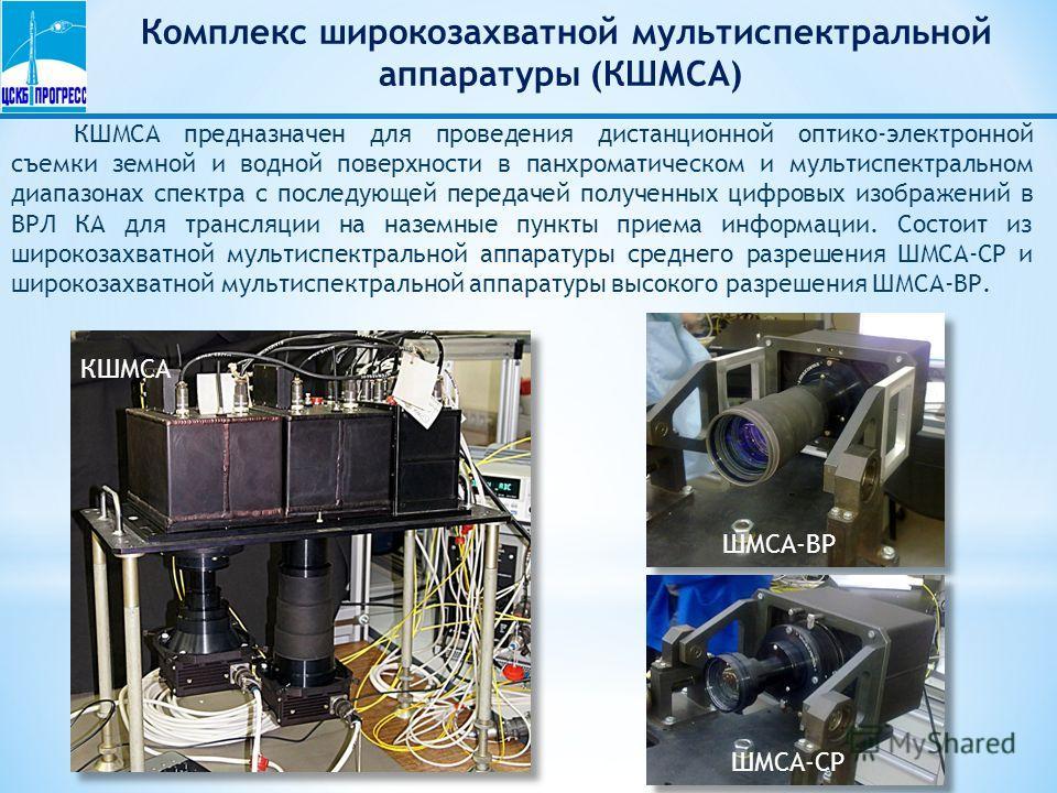 Комплекс широкозахватной мультиспектральной аппаратуры (КШМСА) КШМСА предназначен для проведения дистанционной оптико-электронной съемки земной и водной поверхности в панхроматическом и мультиспектральном диапазонах спектра с последующей передачей по